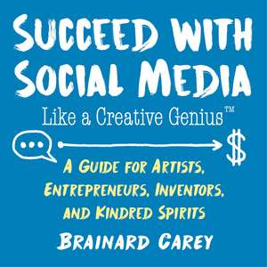 Succeed with Social Media Like a Creative Genius: A Guide for Artists, Entrepreneurs, Inventors, and Kindred Spirits de Brainard Carey