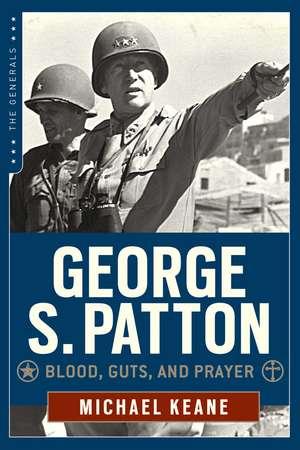 George S. Patton: Blood, Guts, and Prayer de Michael Keane