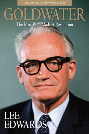 Goldwater: The Man Who Made a Revolution de Lee Edwards