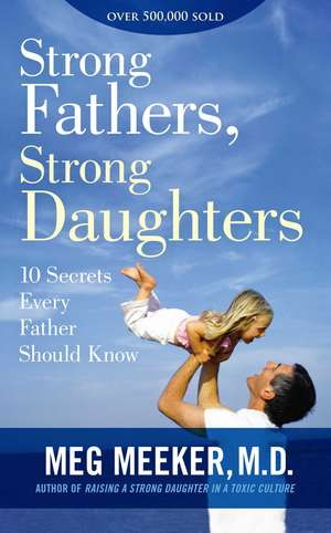 Strong Fathers, Strong Daughters: 10 Secrets Every Father Should Know de Meg Meeker