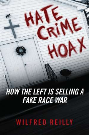 Hate Crime Hoax: How the Left is Selling a Fake Race War de Wilfred Reilly