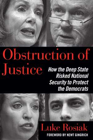 Obstruction of Justice: How the Deep State Risked National Security to Protect the Democrats de Luke Rosiak