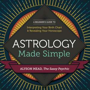 Astrology Made Simple:  A Beginner's Guide to Interpreting Your Birth Chart and Revealing Your Horoscope de Alyson Mead
