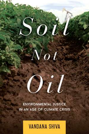 Soil Not Oil:  Environmental Justice in an Age of Climate Crisis de Vandana Shiva