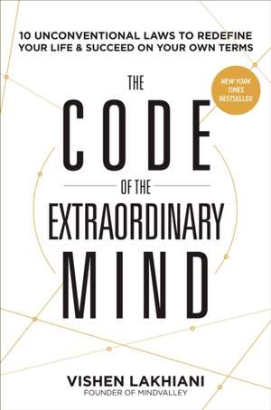 The Code of the Extraordinary Mind:  10 Unconventional Laws to Redefine Your Life and Succeed on Your Own Terms de Vishen Lakhiani
