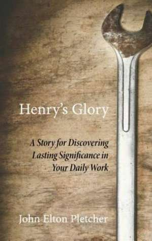 Henry's Glory:  A Story for Discovering Lasting Significance in Your Daily Work de John Elton Pletcher
