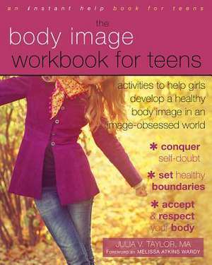 The Body Image Workbook for Teens:  Activities to Help Girls Develop a Healthy Body Image in an Image-Obsessed World de Julia V. Taylor