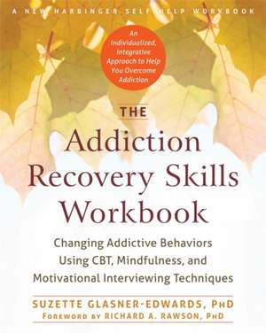The Addiction Recovery Skills:  Changing Addictive Behaviors Using CBT, Mindfulness, and Motivational Interviewing Techniques de Suzette Glasner-Edwards