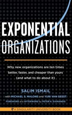 Exponential Organizations:  Why New Organizations Are Ten Times Better, Faster, and Cheaper Than Yours (and What to Do about It) de Salim Ismail