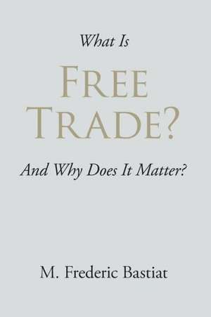 What Is Free Trade?:  A New Collection de M Frederic Bastiat
