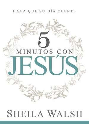5 Minutos Con Jesus:  Haga Que Su Dia Cuente de Sheila Walsh