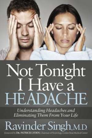 Not Tonight I Have a Headache:  Understanding Headache and Eliminating It from Your Life de Ravinder Singh