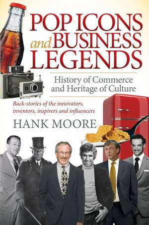 Pop Icons and Business Legends:  History of Commerce and Heritage of Culture de Hank Moore