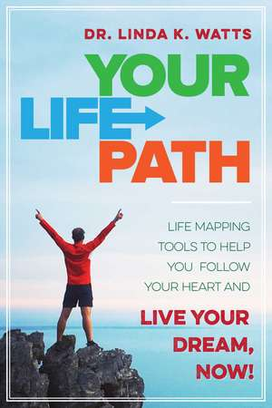 Your Life Path: Life Mapping Tools to Help You Follow Your Heart and Live Your Dream, Now! de Linda K. Watts