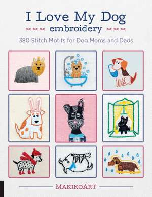 I Love My Dog Embroidery: 380 Stitch Motifs for Dog Moms and Dads imagine
