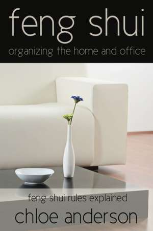 Feng Shui: Organizing the Home and Office Feng Shui Rules Explained de Chloe Anderson