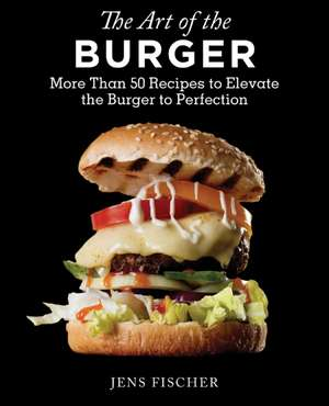 The Art of the Burger: More Than 50 Recipes to Elevate America's Favorite Meal to Perfection de Jens Fischer