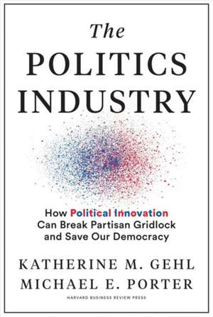 The Politics Industry: How Political Innovation Can Break Partisan Gridlock and Save Our Democracy de Michael E. Porter