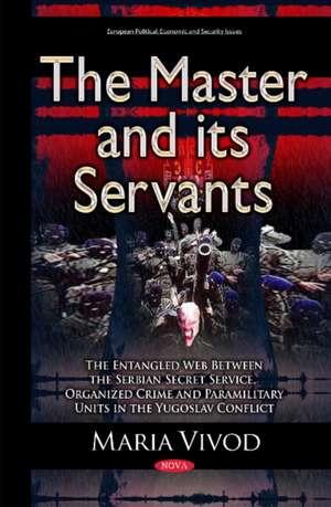 Master & its Servants: The Entangled Web Between the Serbian Secret Service, Organized Crime & Paramilitary Units in the Yugoslav Conflict de Maria Vivod