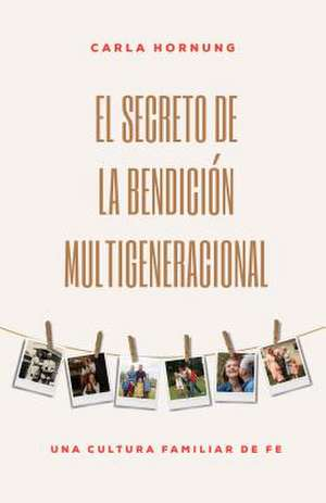 El Secreto de la Bendición Multigeneracional: Una Cultura Familiar de Fe de Carla Hornung