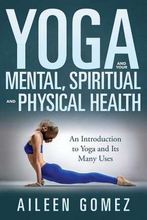 Yoga and Your Mental, Spiritual and Physical Health de Aileen Gomez