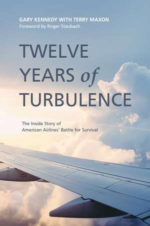 Twelve Years of Turbulence: The Inside Story of American Airlines' Battle for Survival de Gary Kennedy