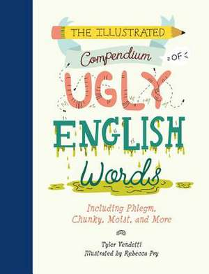 The Illustrated Compendium of Ugly English Words: Including Phlegm, Chunky, Moist, and More de Tyler Vendetti