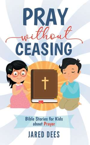 Pray without Ceasing: Bible Stories for Kids about Prayer de Jared Dees