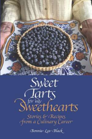 Sweet Tarts for my Sweethearts: Stories & Recipes from a Culinary Career de Bonnie Lee Black