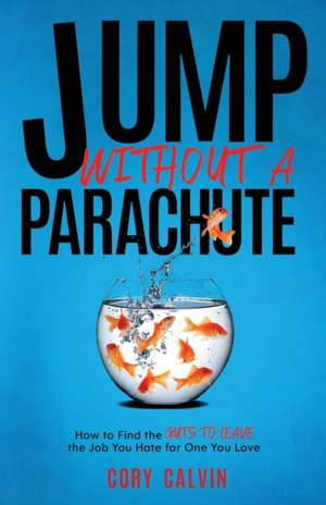 Jump Without A Parachute: How to Find the Guts to Leave the Job You Hate for One You Love de Cory Calvin