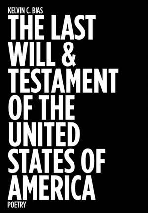 The Last Will & Testament of the United States of America: Poetry de Kelvin C. Bias