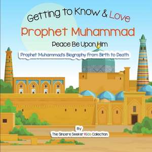 Getting to Know and Love Prophet Muhammad: Your Very First Introduction to Prophet Muhammad de The Sincere Seeker Collection