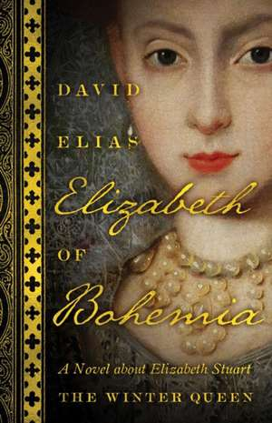 Elizabeth Of Bohemia: A Novel about Elizabeth Stuart, the Winter Queen de David Elias