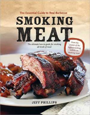 Smoking Meat:  The Essential Guide to Real Barbecue de Jeff Phillips