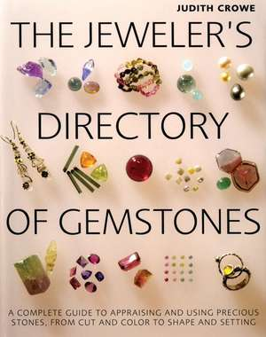 The Jeweler's Directory of Gemstones:  A Complete Guide to Appraising and Using Precious Stones from Cut and Color to Shape and Settings de Judith Crowe