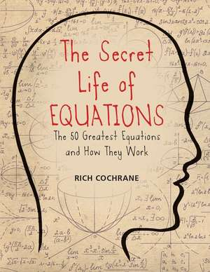 The Secret Life of Equations:  The 50 Greatest Equations and How They Work de Rich Cochrane
