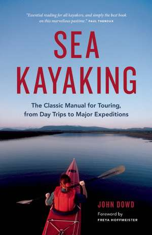 Sea Kayaking: The Classic Manual for Touring, from Day Trips to Major Expeditions de John Dowd