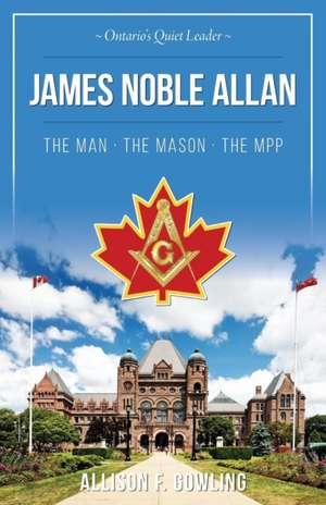 James Noble Allan - The Man · The Mason · The MPP de Allison F Gowling