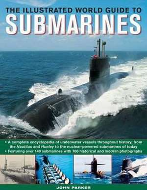 The Illustrated World Guide to Submarines:  Featuring Over 140 Submarines with 700 Historical and Modern Photographs de John Parker