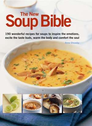 The New Soup Bible:  200 Classic Recipes from Around the World, Shown Step-By-Step in 750 Gorgeous Photographs de Anne Sheasby