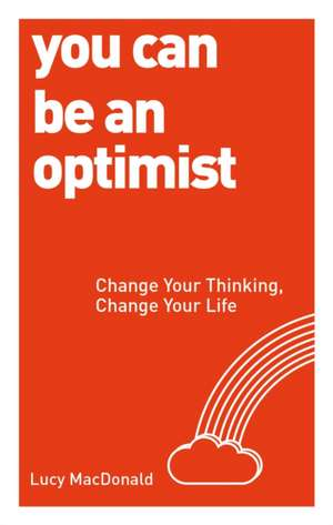 You Can Be an Optimist:  Change Your Thinking, Change Your Life de Lucy MacDonald