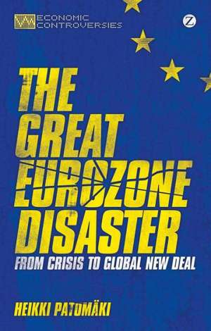 The Great Eurozone Disaster: From Crisis to Global New Deal de Heikki Patomäki