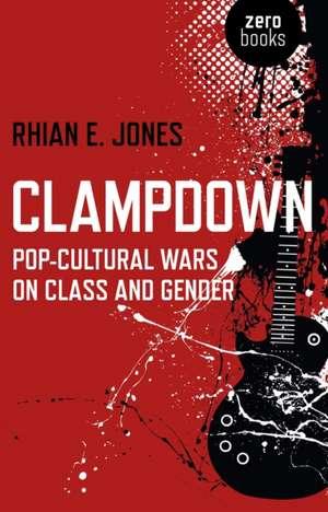 Clampdown – Pop–cultural wars on class and gender de Rhian Jones