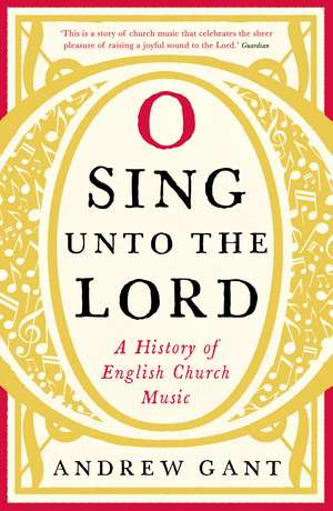 O Sing unto the Lord: A History of English Church Music de Andrew Gant
