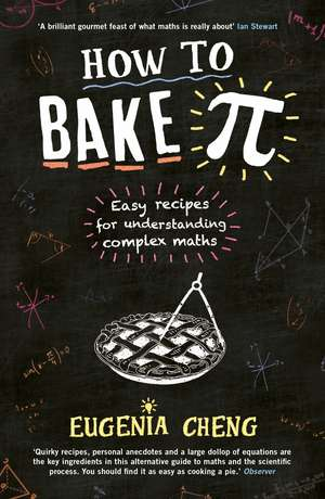 How to Bake Pi: Easy recipes for understanding complex maths de Eugenia Cheng
