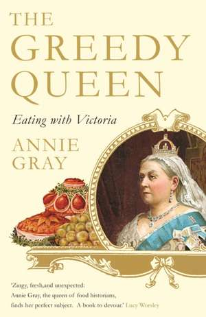 The Greedy Queen: Eating with Victoria de Annie Gray