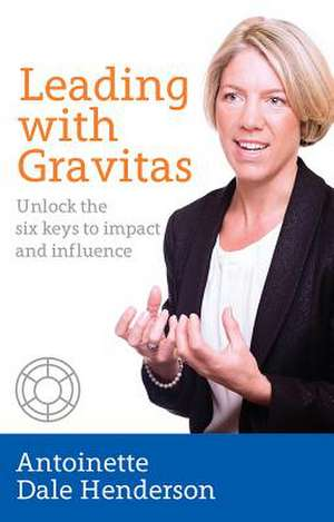 Leading with Gravitas - Unlock the six keys to impact and influence de Antoinette Dale Henderson