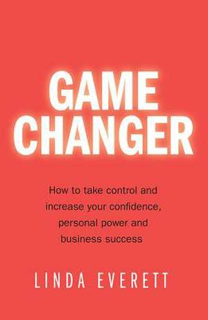 Game Changer - How to take control and increase your confidence, personal power and business success de Linda Everett