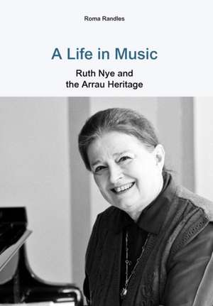 A Life in Music Ruth Nye and the Arrau Heritage de Roma Randles