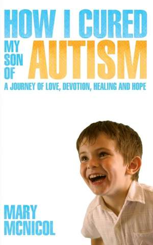 How I Cured My Son of Autism - A Journey of Love, Devotion, Healing and Hope